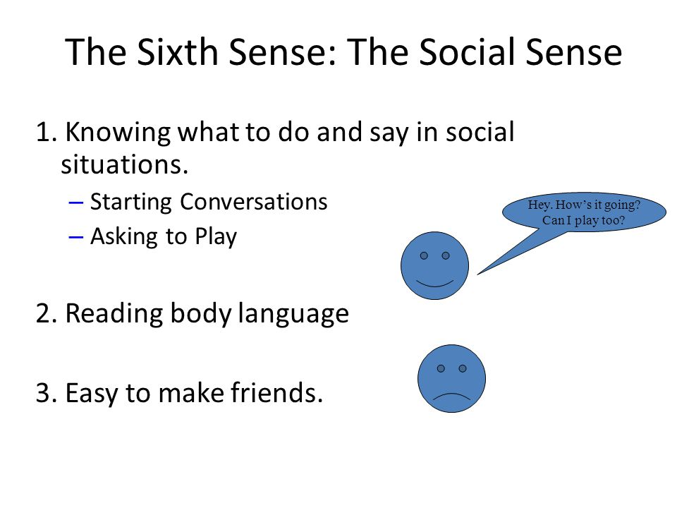 The Sixth Sense: The Social Sense 1. Knowing what to do and say in social situations. – Starting Conversations – Asking to Play 2. Reading body langua