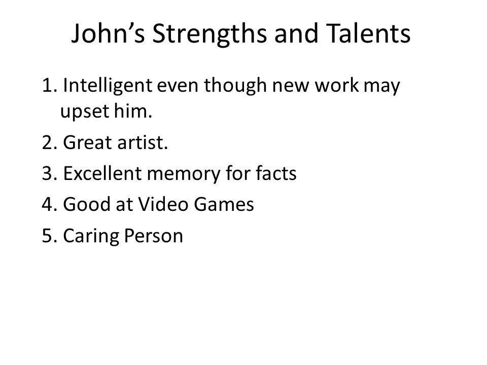John's Strengths and Talents 1. Intelligent even though new work may upset him.