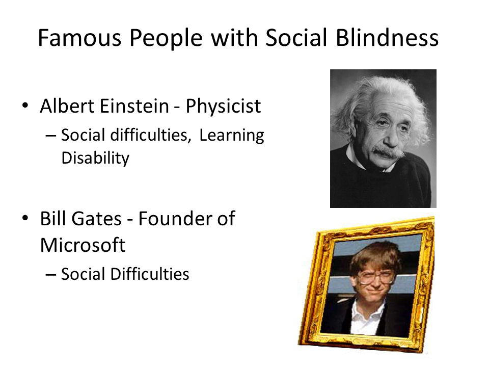 Famous People with Social Blindness Albert Einstein - Physicist – Social difficulties, Learning Disability Bill Gates - Founder of Microsoft – Social Difficulties