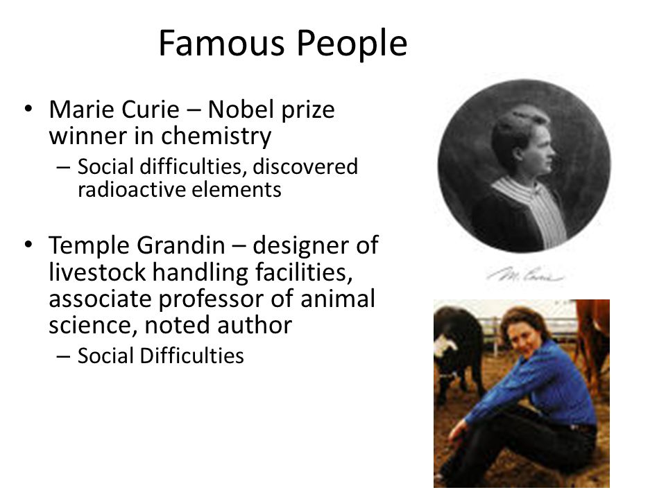 Famous People Marie Curie – Nobel prize winner in chemistry – Social difficulties, discovered radioactive elements Temple Grandin – designer of livest