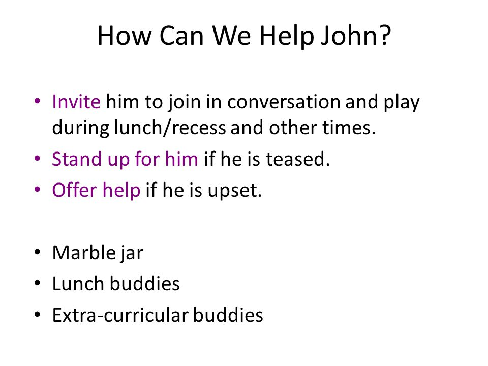 How Can We Help John? Invite him to join in conversation and play during lunch/recess and other times. Stand up for him if he is teased. Offer help if