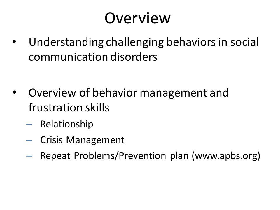 Overview Understanding challenging behaviors in social communication disorders Overview of behavior management and frustration skills – Relationship –