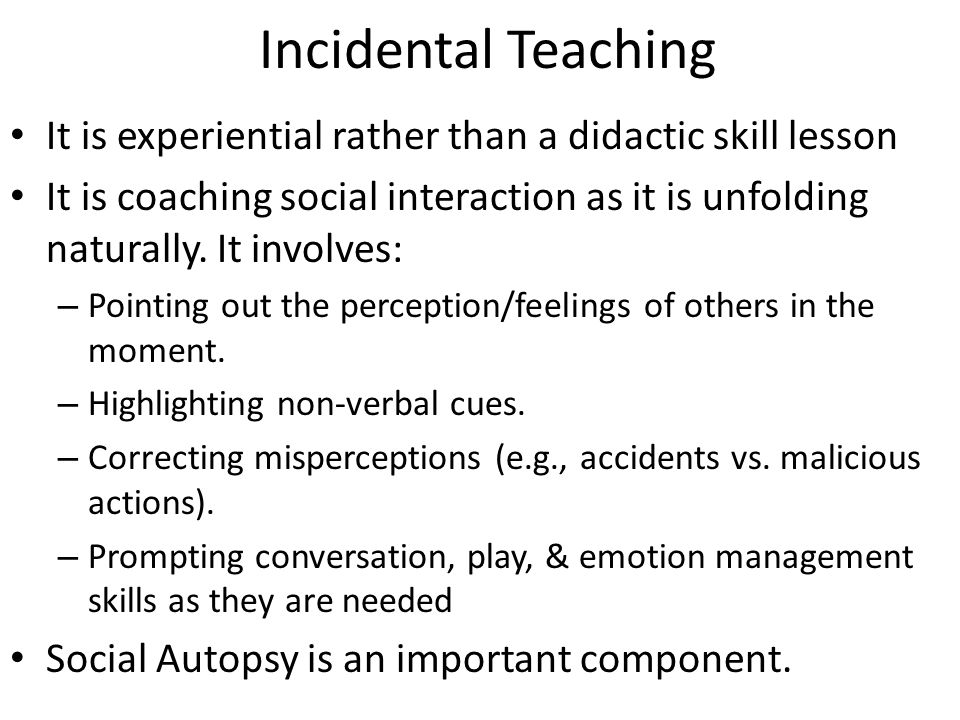 Incidental Teaching It is experiential rather than a didactic skill lesson It is coaching social interaction as it is unfolding naturally.
