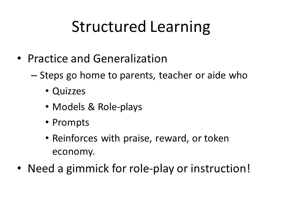 Structured Learning Practice and Generalization – Steps go home to parents, teacher or aide who Quizzes Models & Role-plays Prompts Reinforces with praise, reward, or token economy.