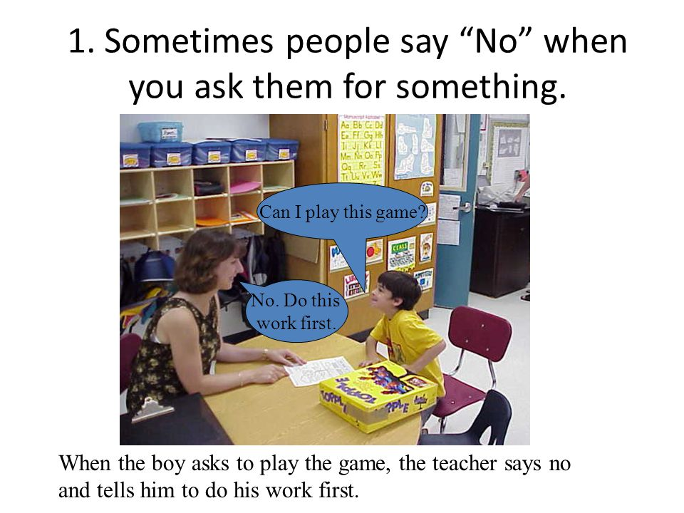 """1. Sometimes people say """"No"""" when you ask them for something. No. Do this work first. Can I play this game? When the boy asks to play the game, the te"""