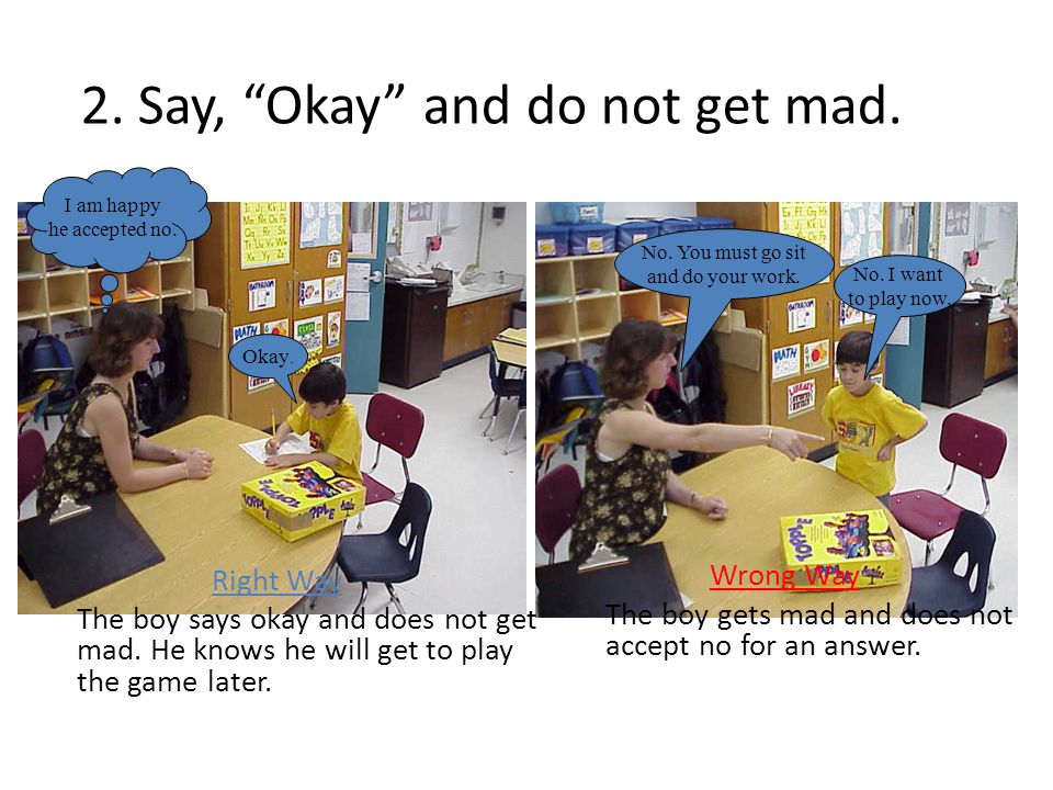 """2. Say, """"Okay"""" and do not get mad. Right Way The boy says okay and does not get mad. He knows he will get to play the game later. Wrong Way The boy ge"""