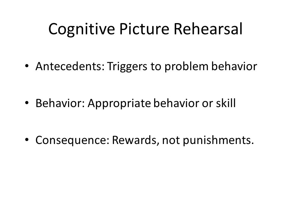 Cognitive Picture Rehearsal Antecedents: Triggers to problem behavior Behavior: Appropriate behavior or skill Consequence: Rewards, not punishments.