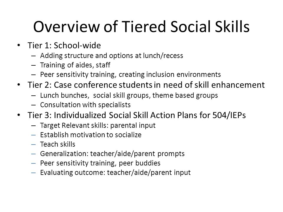 Overview of Tiered Social Skills Tier 1: School-wide – Adding structure and options at lunch/recess – Training of aides, staff – Peer sensitivity training, creating inclusion environments Tier 2: Case conference students in need of skill enhancement – Lunch bunches, social skill groups, theme based groups – Consultation with specialists Tier 3: Individualized Social Skill Action Plans for 504/IEPs – Target Relevant skills: parental input – Establish motivation to socialize – Teach skills – Generalization: teacher/aide/parent prompts – Peer sensitivity training, peer buddies – Evaluating outcome: teacher/aide/parent input
