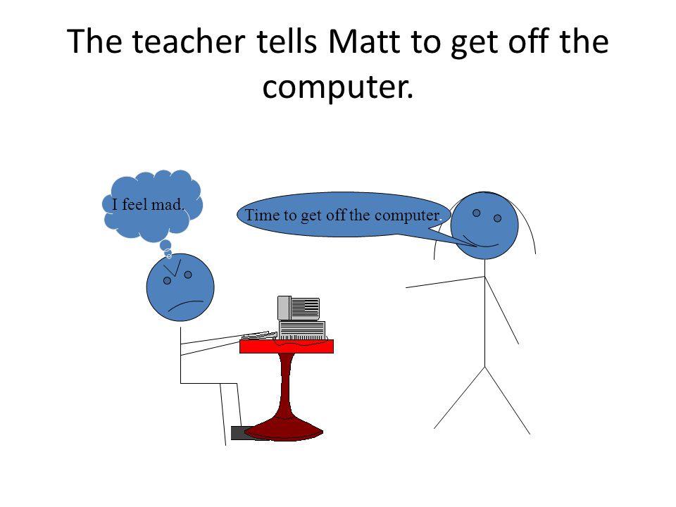 The teacher tells Matt to get off the computer. Time to get off the computer. I feel mad.