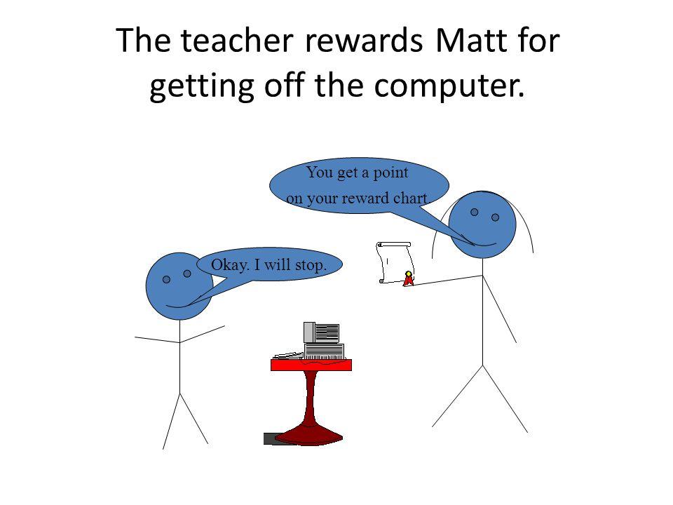 The teacher rewards Matt for getting off the computer.