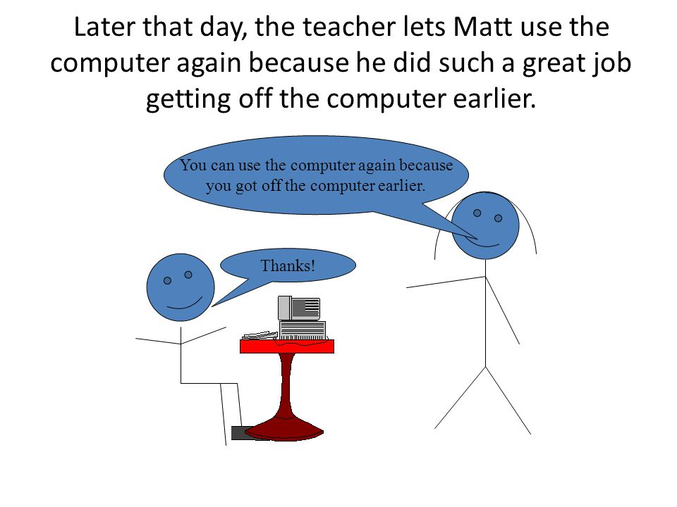 Later that day, the teacher lets Matt use the computer again because he did such a great job getting off the computer earlier. You can use the compute