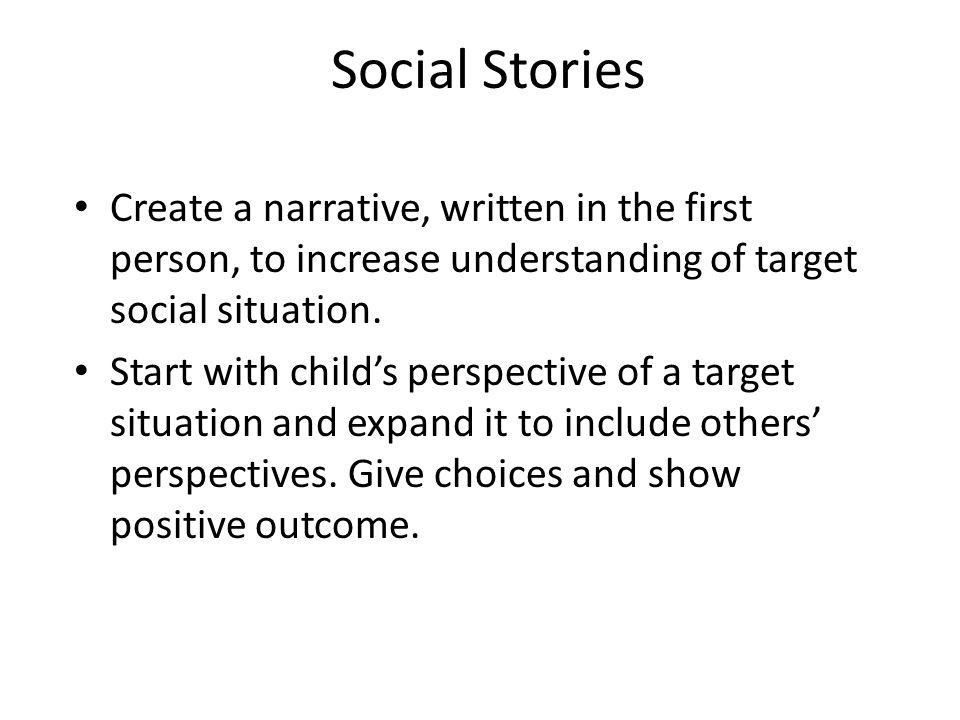 Social Stories Create a narrative, written in the first person, to increase understanding of target social situation. Start with child's perspective o