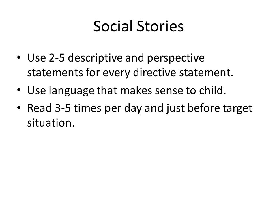 Social Stories Use 2-5 descriptive and perspective statements for every directive statement.