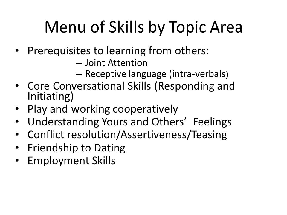 Menu of Skills by Topic Area Prerequisites to learning from others: – Joint Attention – Receptive language (intra-verbals ) Core Conversational Skills (Responding and Initiating) Play and working cooperatively Understanding Yours and Others' Feelings Conflict resolution/Assertiveness/Teasing Friendship to Dating Employment Skills
