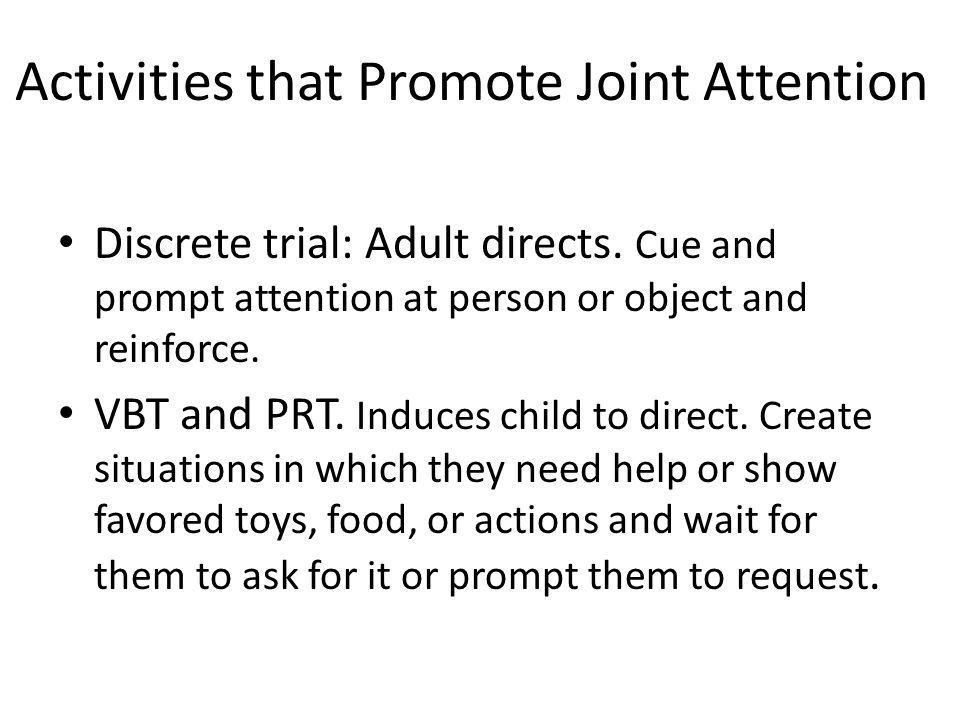 Activities that Promote Joint Attention Discrete trial: Adult directs.