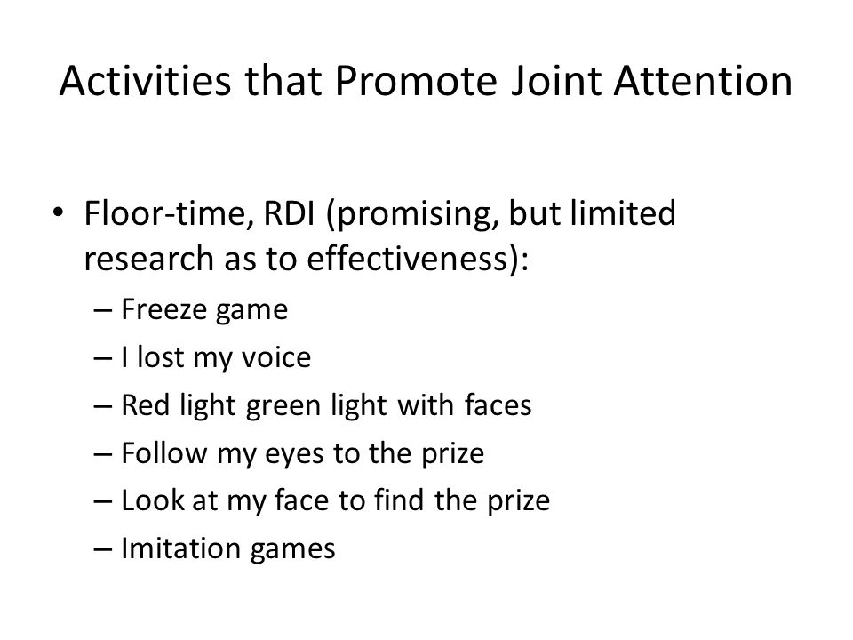 Activities that Promote Joint Attention Floor-time, RDI (promising, but limited research as to effectiveness): – Freeze game – I lost my voice – Red light green light with faces – Follow my eyes to the prize – Look at my face to find the prize – Imitation games