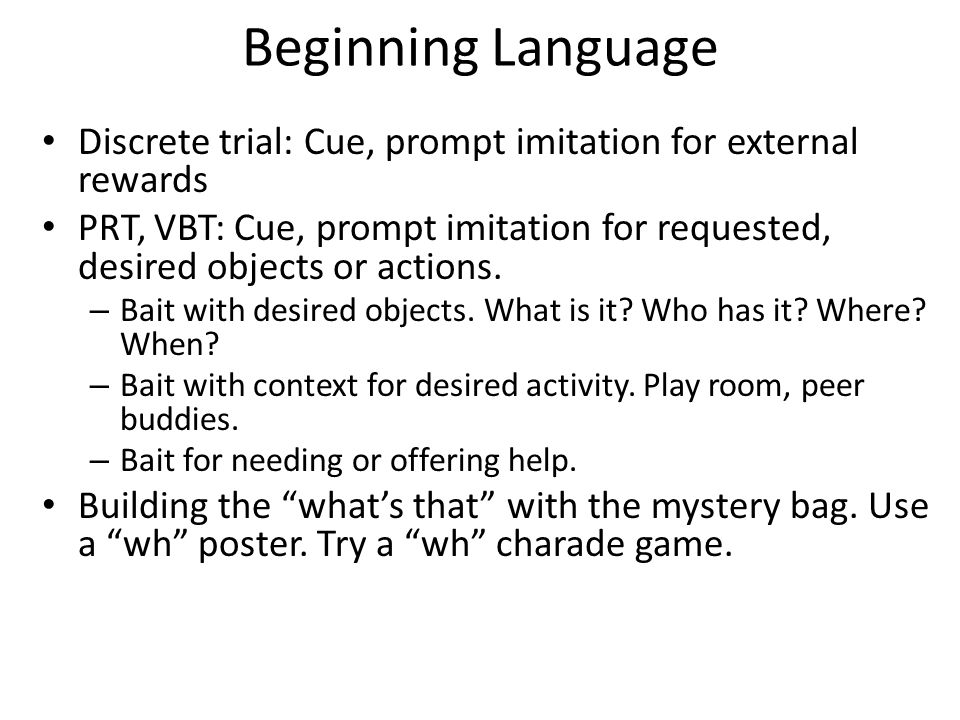 Beginning Language Discrete trial: Cue, prompt imitation for external rewards PRT, VBT: Cue, prompt imitation for requested, desired objects or action