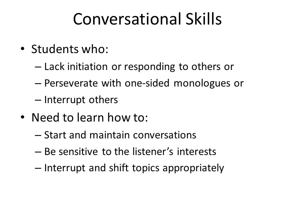 Conversational Skills Students who: – Lack initiation or responding to others or – Perseverate with one-sided monologues or – Interrupt others Need to learn how to: – Start and maintain conversations – Be sensitive to the listener's interests – Interrupt and shift topics appropriately