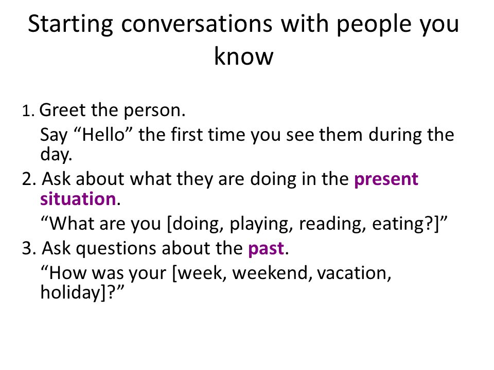 Starting conversations with people you know 1. Greet the person.