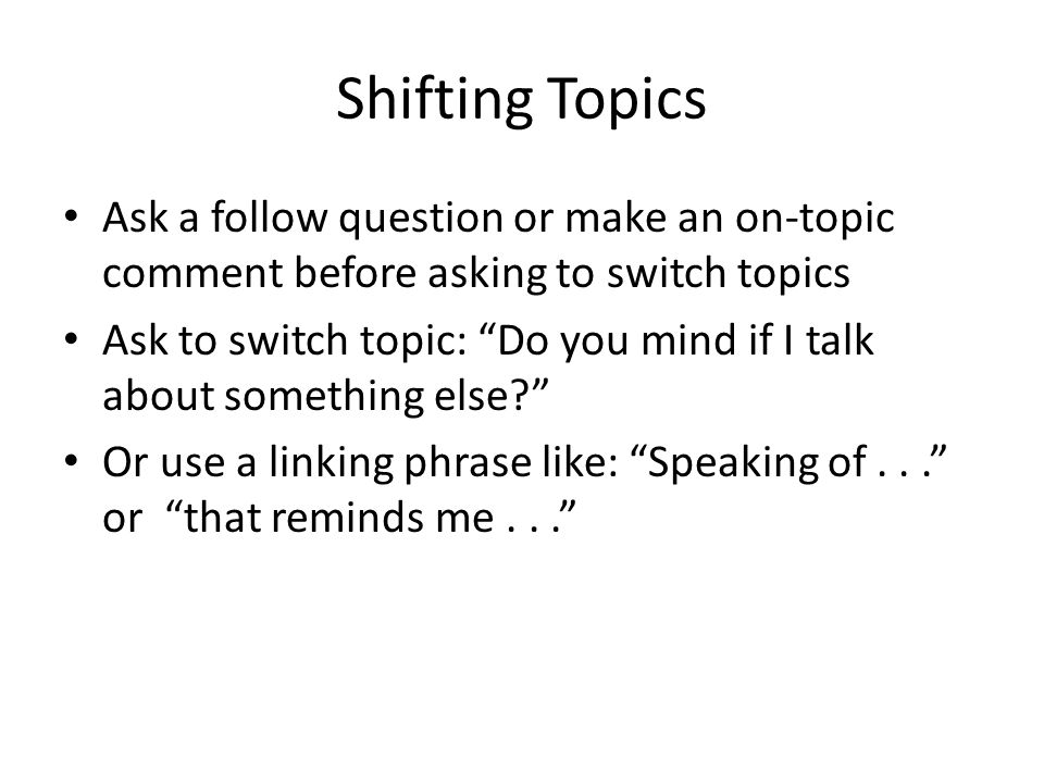 Shifting Topics Ask a follow question or make an on-topic comment before asking to switch topics Ask to switch topic: Do you mind if I talk about something else Or use a linking phrase like: Speaking of... or that reminds me...