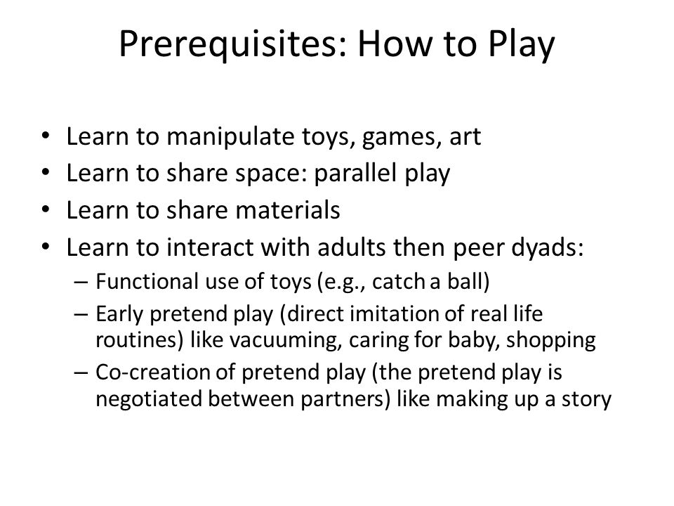Prerequisites: How to Play Learn to manipulate toys, games, art Learn to share space: parallel play Learn to share materials Learn to interact with ad