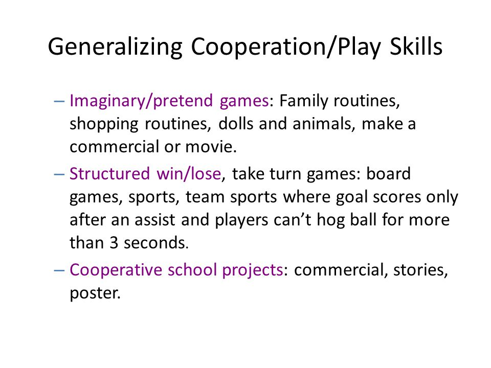 Generalizing Cooperation/Play Skills – Imaginary/pretend games: Family routines, shopping routines, dolls and animals, make a commercial or movie. – S