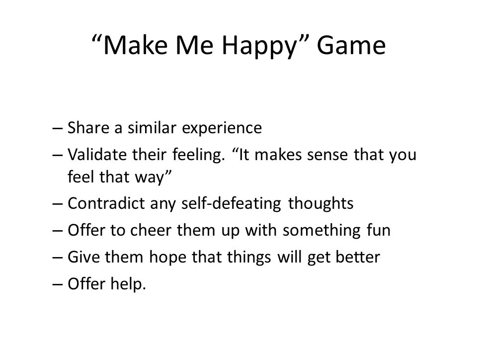 Make Me Happy Game – Share a similar experience – Validate their feeling.