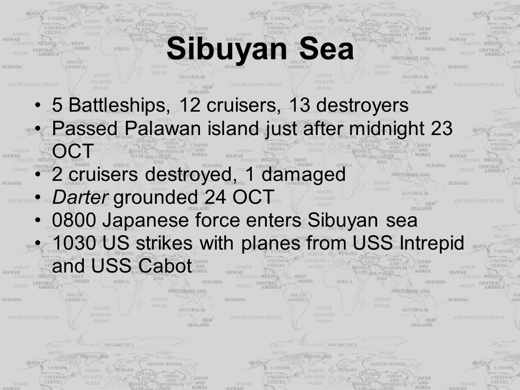 Sibuyan Sea 5 Battleships, 12 cruisers, 13 destroyers Passed Palawan island just after midnight 23 OCT 2 cruisers destroyed, 1 damaged Darter grounded