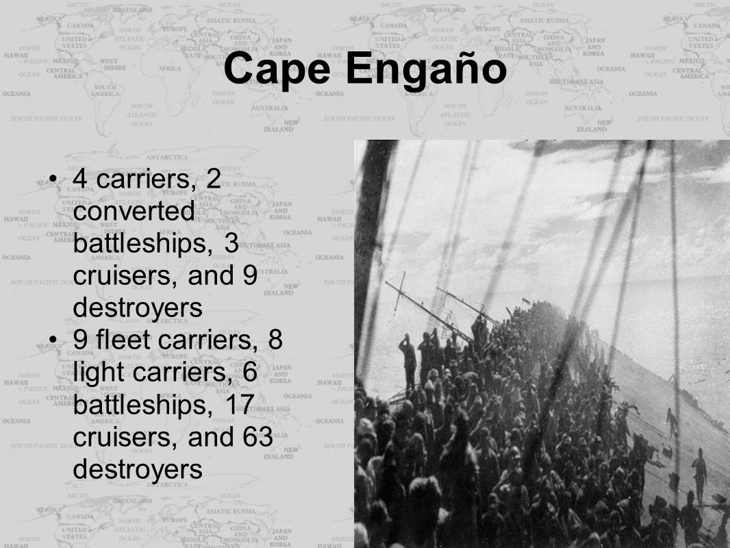 Cape Engaño 4 carriers, 2 converted battleships, 3 cruisers, and 9 destroyers 9 fleet carriers, 8 light carriers, 6 battleships, 17 cruisers, and 63 d
