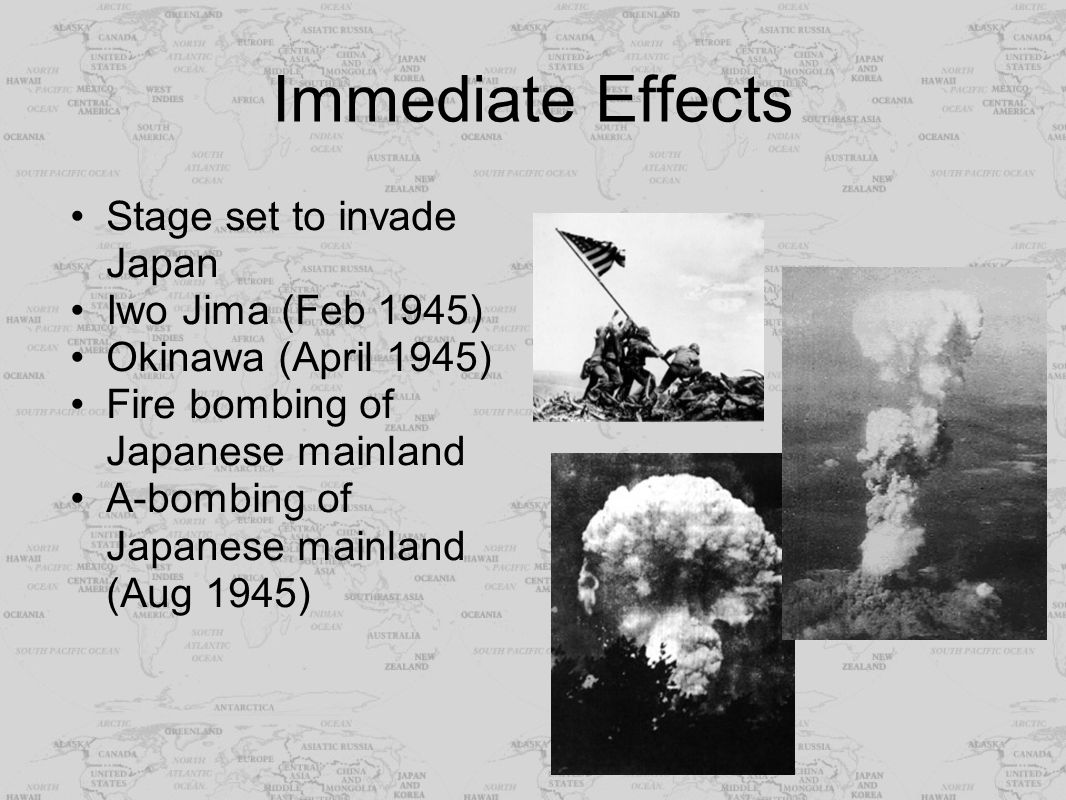 Immediate Effects Stage set to invade Japan Iwo Jima (Feb 1945) Okinawa (April 1945) Fire bombing of Japanese mainland A-bombing of Japanese mainland