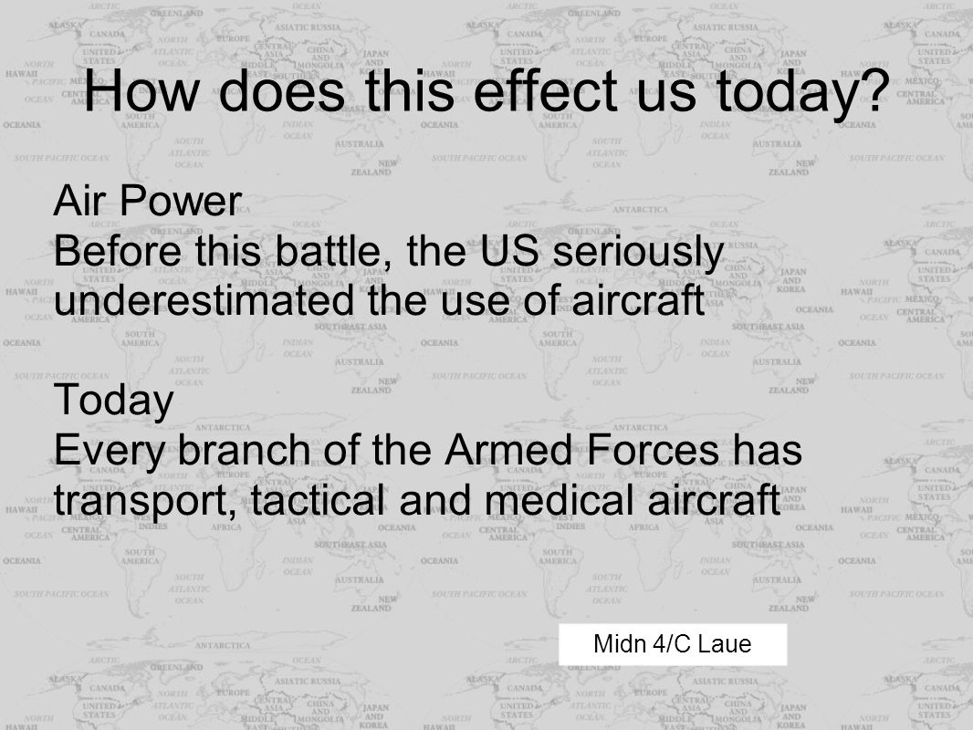 How does this effect us today? Air Power Before this battle, the US seriously underestimated the use of aircraft Today Every branch of the Armed Force