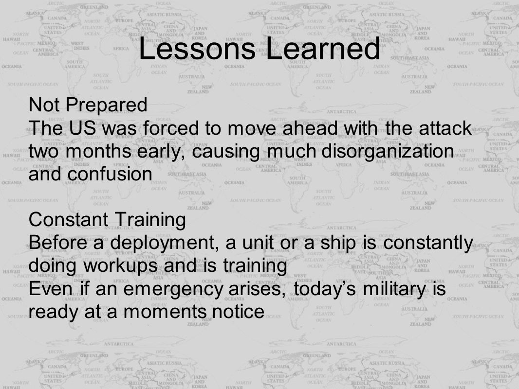 Lessons Learned Not Prepared The US was forced to move ahead with the attack two months early, causing much disorganization and confusion Constant Tra