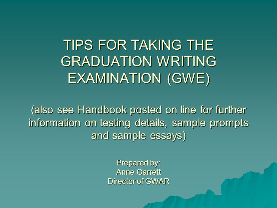 TIPS FOR TAKING THE GRADUATION WRITING EXAMINATION (GWE) (also see Handbook posted on line for further information on testing details, sample prompts and sample essays) Prepared by: Anne Garrett Director of GWAR