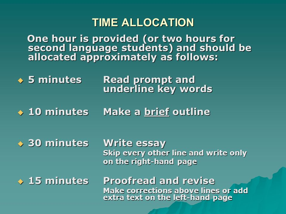 TIME ALLOCATION One hour is provided (or two hours for second language students) and should be allocated approximately as follows: One hour is provided (or two hours for second language students) and should be allocated approximately as follows:  5 minutesRead prompt and underline key words  10 minutesMake a brief outline  30 minutesWrite essay Skip every other line and write only on the right-hand page  15 minutesProofread and revise Make corrections above lines or add extra text on the left-hand page