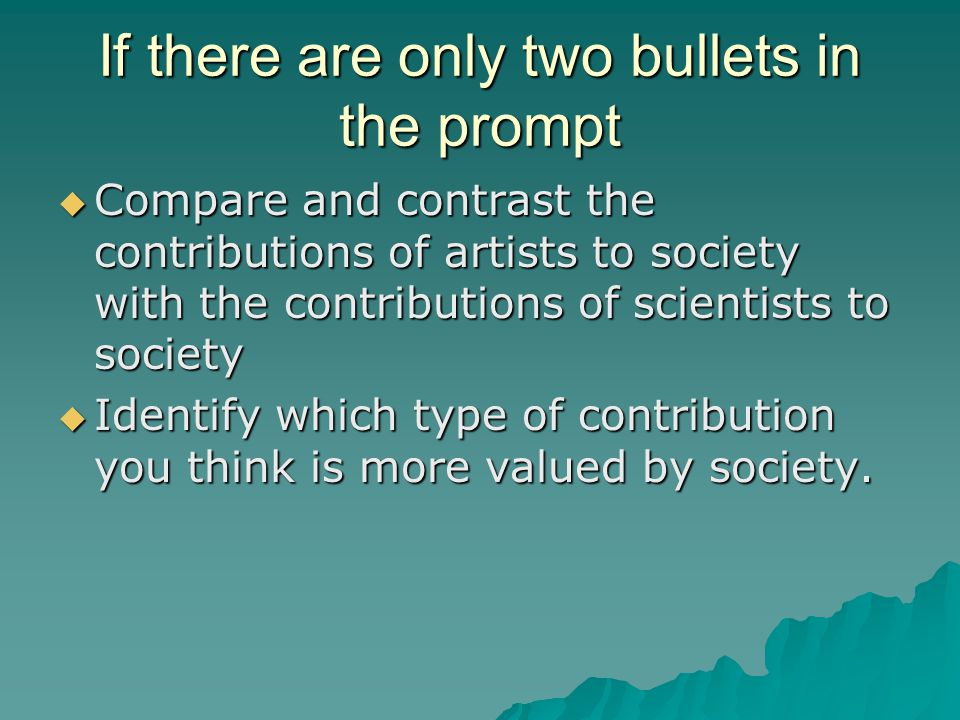 If there are only two bullets in the prompt  Compare and contrast the contributions of artists to society with the contributions of scientists to society  Identify which type of contribution you think is more valued by society.