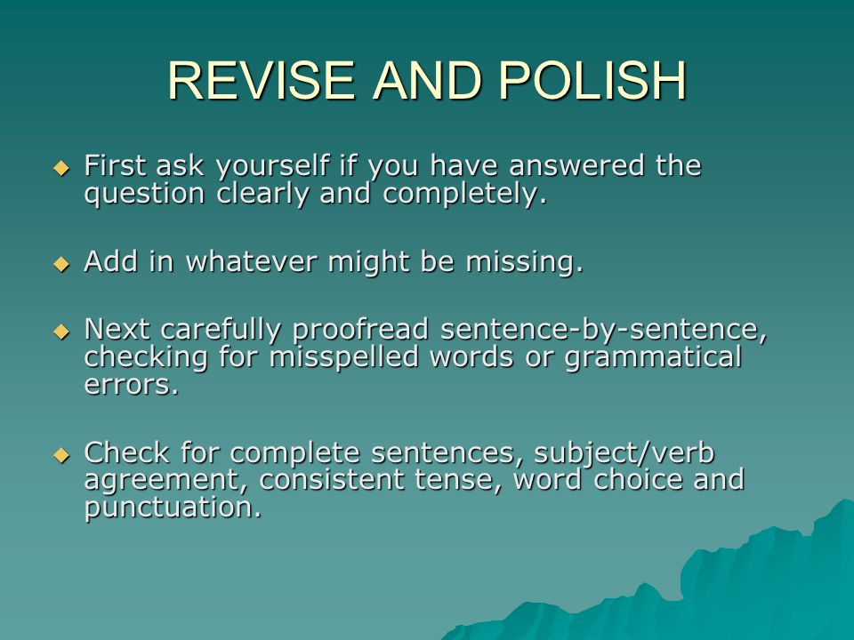 REVISE AND POLISH  First ask yourself if you have answered the question clearly and completely.