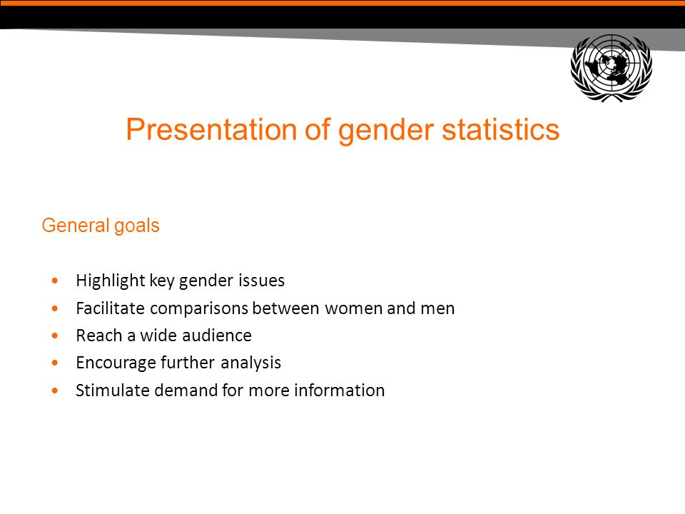 Presentation of gender statistics General goals Highlight key gender issues Facilitate comparisons between women and men Reach a wide audience Encoura
