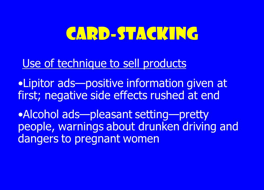 Card-stacking Providing only information that is positive to an idea or product and omitting information that is negative to the idea or product Ex: Warnings given at end of drug commercials