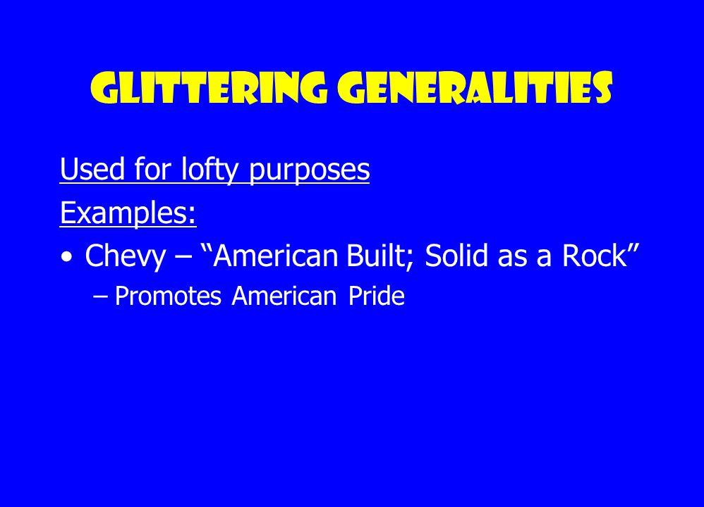 "Glittering generalities Used to sell products ""New and Improved"" Tide, Windex etc. Chevy—""American Built; Solid as a Rock"" Room deodorizer— ""Smells Li"