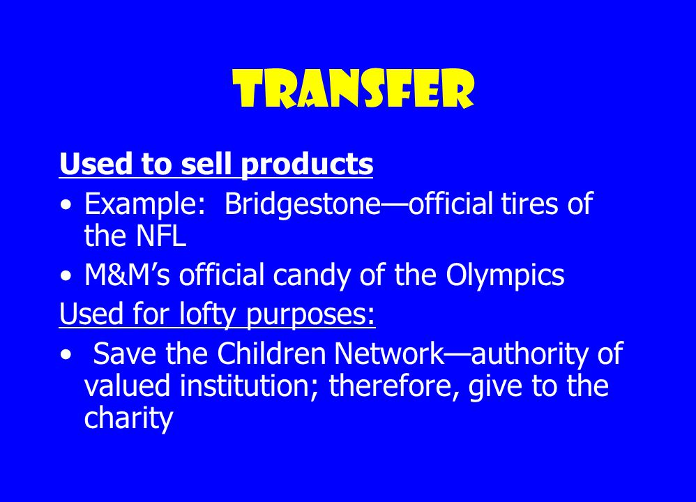 Transfer Transfer is a device by which the propagandist carries over the authority and prestige of something we respect and revere to something he would have us accept.