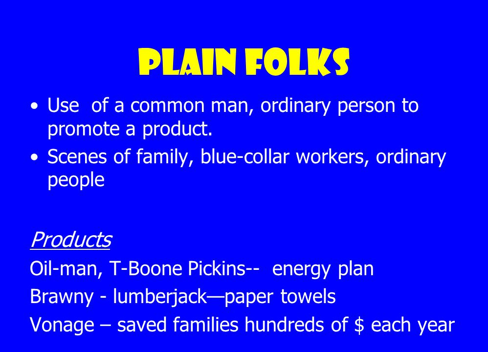 Plain Folks Use of a common man, ordinary person to promote a product.