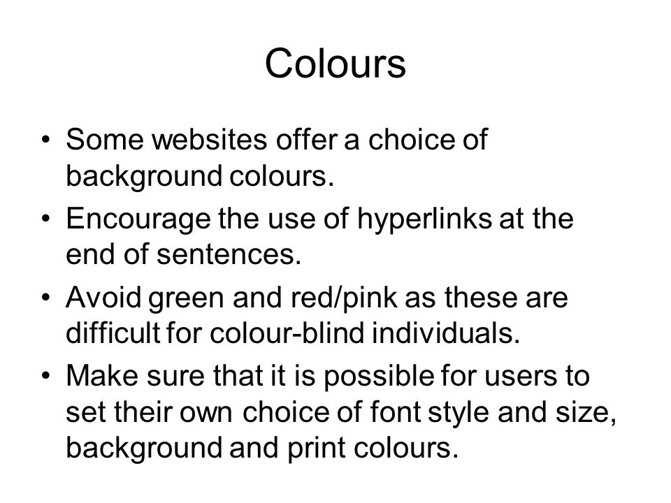 Colours Some websites offer a choice of background colours. Encourage the use of hyperlinks at the end of sentences. Avoid green and red/pink as these