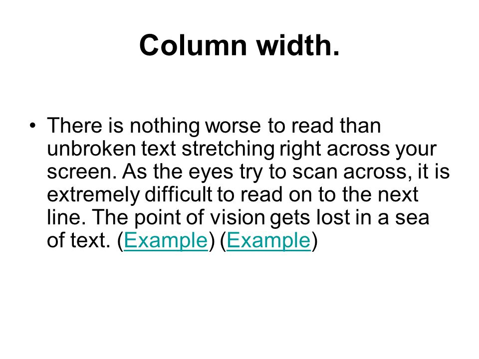 Column width. There is nothing worse to read than unbroken text stretching right across your screen. As the eyes try to scan across, it is extremely d