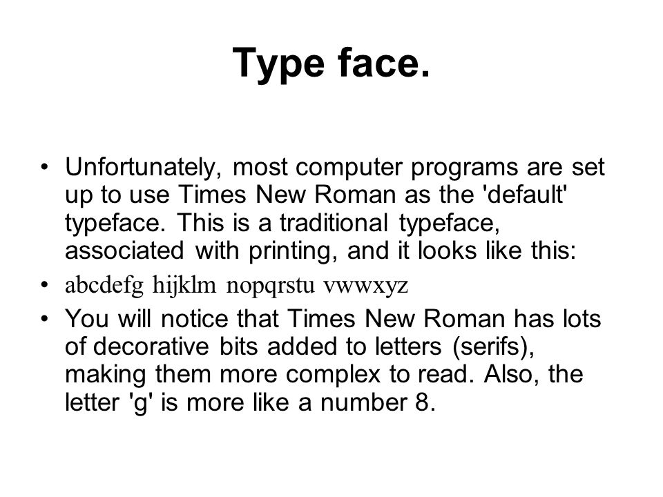 Type face. Unfortunately, most computer programs are set up to use Times New Roman as the 'default' typeface. This is a traditional typeface, associat