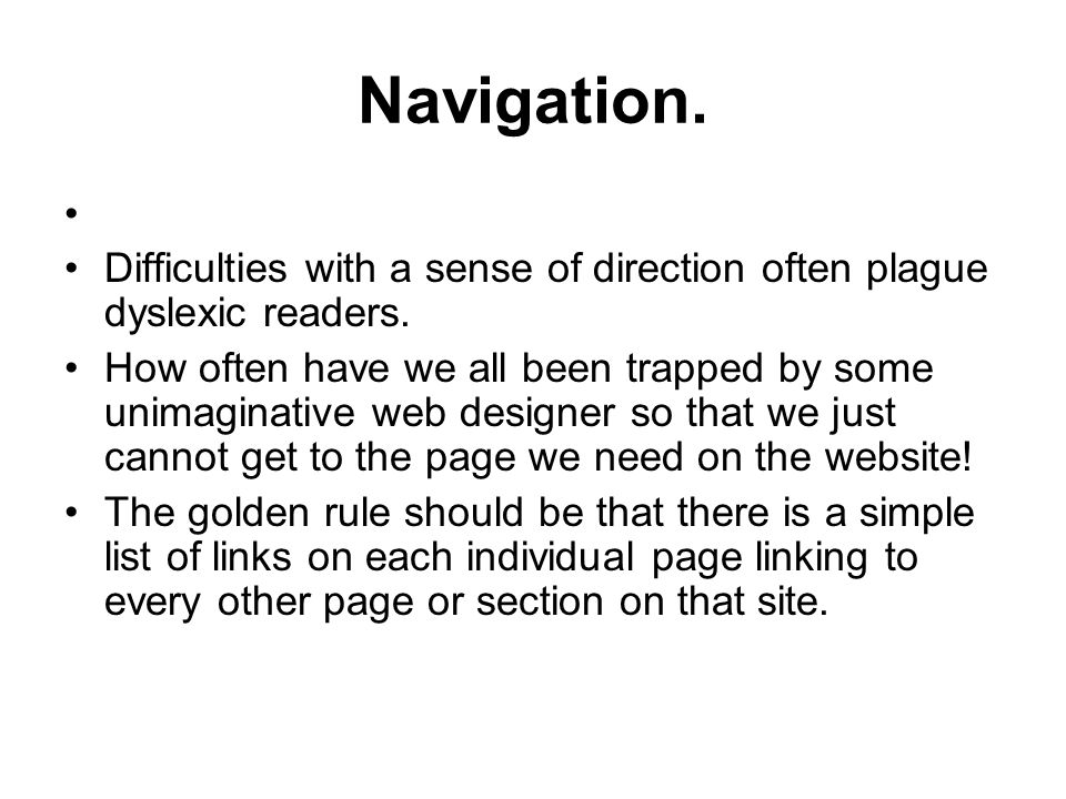 Navigation. Difficulties with a sense of direction often plague dyslexic readers. How often have we all been trapped by some unimaginative web designe