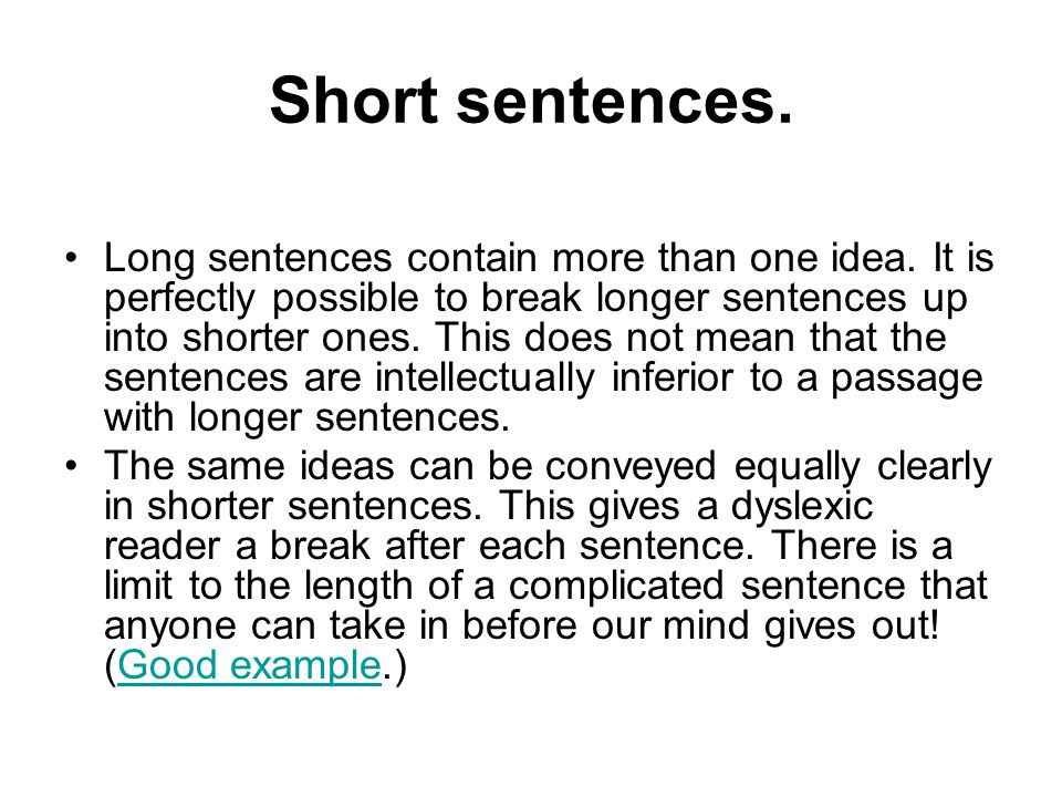Short sentences. Long sentences contain more than one idea. It is perfectly possible to break longer sentences up into shorter ones. This does not mea