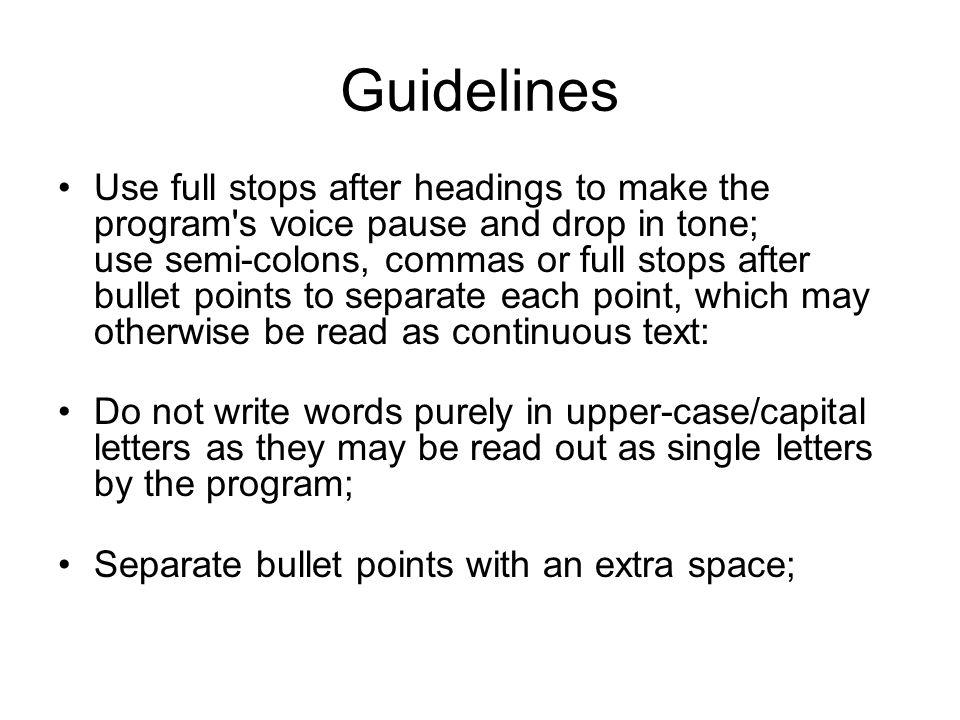 Guidelines Use full stops after headings to make the program's voice pause and drop in tone; use semi-colons, commas or full stops after bullet points