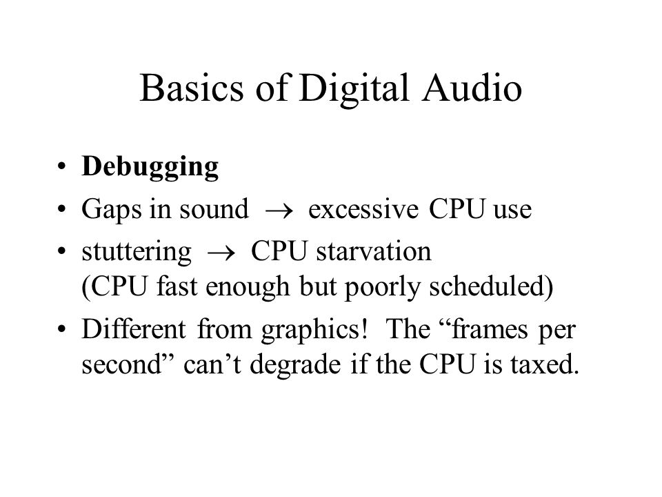 Basics of Digital Audio Debugging Gaps in sound  excessive CPU use stuttering  CPU starvation (CPU fast enough but poorly scheduled) Different from graphics.