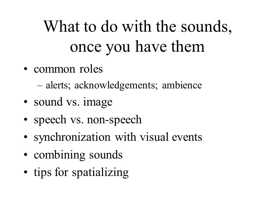 What to do with the sounds, once you have them common roles –alerts; acknowledgements; ambience sound vs.