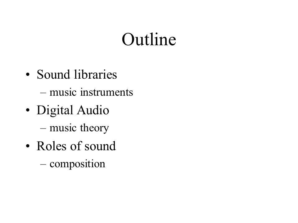 Outline Sound libraries –music instruments Digital Audio –music theory Roles of sound –composition